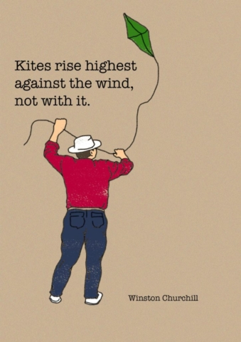 Kites rise highest against the wind, not with it - Winston Churchill